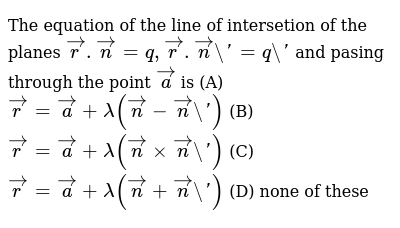The equation of the line of intersetion of the planes `vecr.vecn=q,vecr.vecn'=q'` and pasing through the point `veca` is (A) `vecr=veca+lamda(vecn-vecn')` (B) `vecr=veca+lamda(vecnxxvecn')` (C) `vecr=veca+lamda(vecn+vecn')` (D) none of these