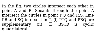 In the fig. two circles intersect each other in point A and B. Secants through the point A intersect the circles  in point P,Q and R,S. Line PR and SQ intersect in T. (i) PTQ and PBQ are supplementary. (ii) `square` BSTR is cyclic quadrilateral.