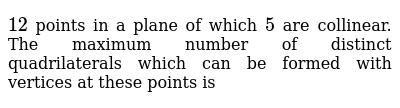`12 ` points in a plane of which ` 5` are collinear. The maximum number of distinct quadrilaterals which can be formed with vertices at these points is