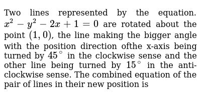 Two lines represented by the equation.`x^2-y^2-2x+1=0` are rotated about the point `(1,0)`, the line making the bigger angle with the position direction ofthe x-axis being turned by `45^@` in the clockwise sense and the other line being turned by  `15^@` in the anti-clockwise sense. The combined equation of the pair of lines in their new position is