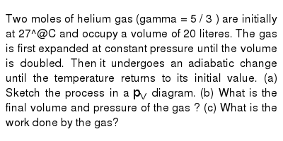 Two moles of helium gas (gamma = 5 / 3 ) are initially at 27^@C and occupy a volume of 20 literes. The gas is first expanded at constant pressure until the volume is doubled. Then  it undergoes an adiabatic change until the temperature returns to its initial value. (a) Sketch the process in a `p_V` diagram. (b) What is the final volume and pressure of the gas ? (c) What is the work done by the gas?