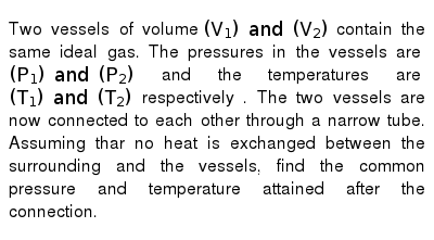 Two vessels of volume  `(V_1)  and (V_2)`  contain the same ideal gas. The pressures in the vessels are `(P_1) and (P_2) ` and the temperatures are `(T_1) and (T_2)` respectively . The two vessels are now connected to each other through a narrow tube. Assuming thar no heat is exchanged between the surrounding and the vessels, find the common pressure and temperature attained after the connection.
