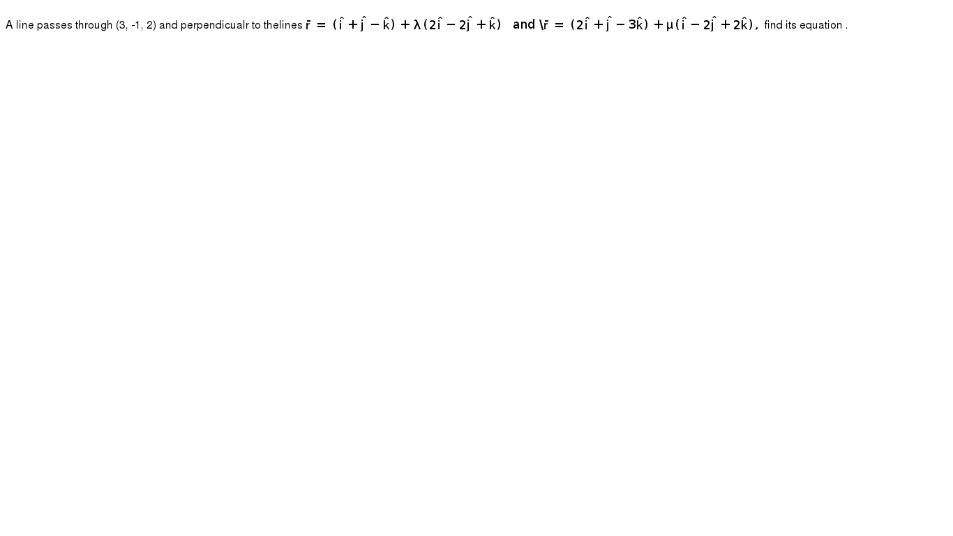 """A line passes through (3, -1, 2) and perpendicualr to thelines `bar r = (hat i +hat j - hat k)+ lambda(2 hat i -2 hat j +hat k )"""" and """" bar r (2 hat i + hat j -3 hatk )+ mu( hat i-2 hat j +2 hat k),` find its equation ."""