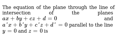 The equation of the plane through the line of intersection of the planes `ax + by+cz + d= 0` and `a'x + b'y+c'z + d'= 0` parallel to the line `y=0` and `z=0` is