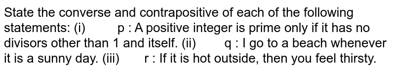 State the converse and contrapositive of each of the following   statements: (i) p : A positive   integer is prime only if it has no divisors other than 1 and itself. (ii) q : I go to a   beach whenever it is a sunny day. (iii) r : If it is hot   outside, then you feel thirsty.
