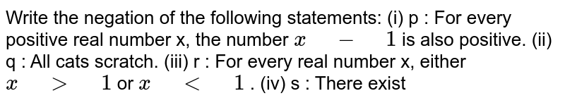 """Write the negation of the following statements: (i) p : For every   positive real number x, the number `x"""" """"-"""" """"1` is also positive. (ii) q : All cats   scratch. (iii) r : For every real number x, either `x"""" """">"""" """"1` or `x"""" """"<"""" """"1` . (iv) s : There exist"""