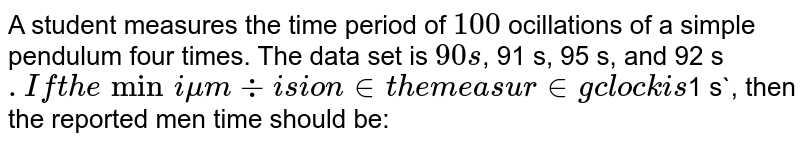 A student measures the time period of `100` ocillations of a simple pendulum four times. The data set is `90 s`, 91 s, 95 s, and 92 s`. If the minimum division in the measuring clock is `1 s`, then the reported men time should be: