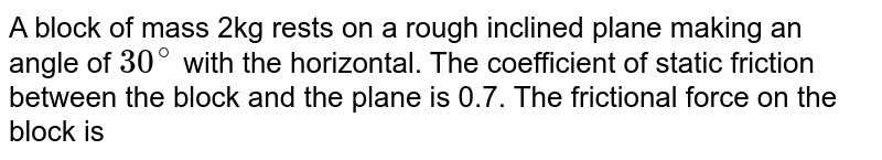 A block of mass 2kg rests on a rough inclined plane making an angle of `30^@` with the horizontal. The coefficient of static friction between the block and the plane is 0.7. The frictional force on the block is