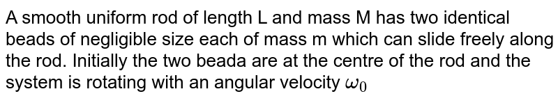 """A smooth uniform rod of length L and mass M has two identical beads of negligible size each of mass m which can slide freely along the rod. Initially the two beada are at the centre of the rod and the system is rotating with an angular velocity `omega_0` about an axis perpenducular to the rod and passing through the midpoint  of the rod. There are no external forces. When the beads  reach the ends of  the rod, the angular velocity of the system is ...... <br> <img src=""""https://d10lpgp6xz60nq.cloudfront.net/physics_images/JMA_RM_C06_002_Q01.png"""" width=""""80%"""">"""