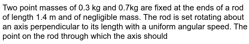Two point masses of 0.3 kg and 0.7kg are fixed at the ends of a rod of length 1.4 m and of negligible mass. The rod is set rotating about an axis perpendicular to its length with a uniform angular speed. The point on the rod through which the axis should pass in order that the work required for rotation of the rod is minimum, is located at a distance of
