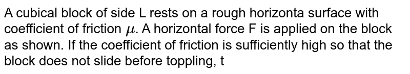 """A cubical block of side L rests on a rough horizonta surface with coefficient of friction `mu`. A horizontal force F is applied on the block as shown. If the coefficient  of friction is sufficiently high so that the block does not slide before toppling, the minimum force required to topple the block is <br> <img src=""""https://d10lpgp6xz60nq.cloudfront.net/physics_images/JMA_RM_C06_017_Q01.png"""" width=""""80%"""">"""