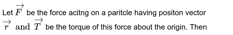Let `vecF` be  the force acitng on a paritcle having positon vector `vecr and vecT` be the torque of this force about the origin. Then