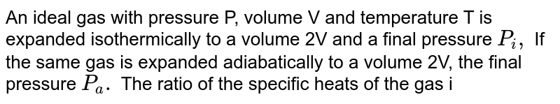 An ideal gas with pressure P, volume V and temperature T is expanded isothermically to a volume 2V and a final pressure `P_i,` If the same gas is expanded adiabatically to a volume 2V, the final pressure `P_a.` The ratio of the specific heats of the gas is 1.67. The ratio `(P_a)/(P_1)` is .......
