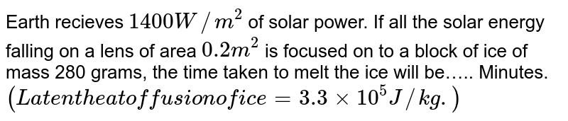 Earth recieves `1400 W//m^2` of solar power. If all the solar energy falling on a lens of area `0.2m^2` is focused on to a block of ice of mass 280 grams, the time taken to melt the ice will be….. Minutes. `(Latent heat of fusion of ice=3.3xx10^5J//kg.)`
