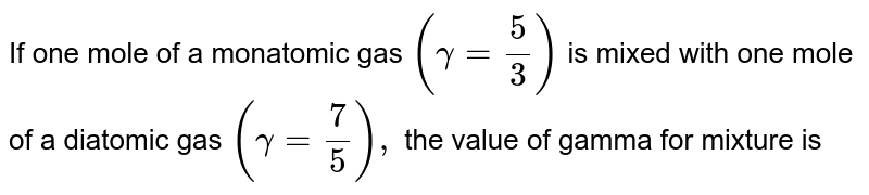 If one mole of a monatomic gas `(gamma=5/3)` is mixed with one mole of a diatomic gas `(gamma=7/5),` the value of gamma for mixture is