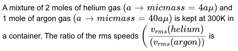 A mixture of 2 moles of helium gas `(atomic mass=4amu)` and 1 mole of argon gas `(atomic mass=40amu)` is kept at 300K in a container. The ratio of the rms speeds `((v_(rms)(helium))/((v_(rms)(argon))` is