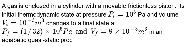A gas is enclosed in a cylinder with a movable frictionless piston. Its initial thermodynamic state at pressure `P_i=10^5` Pa and volume `V_i=10^-3m^3` changes to a final state at `P_f=(1//32)xx10^5Pa and V_f=8xx10^-3m^3` in an adiabatic quasi-static process, such that `P^3V^3=constant.` Consider another thermodynamic process that brings the system form the same initial state to the same final state in two steps: an isobaric expansion at `P_i` followed by an isochoric (isovolumetric ) process at volume `V_r.` The amount of heat supplied to the system i the two-step process is approximately