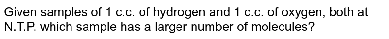 Given samples of 1 c.c. of hydrogen and 1 c.c. of oxygen, both at N.T.P. which sample has a larger number of molecules?