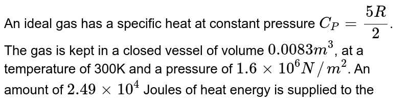 An ideal gas has a specific heat at constant pressure `C_P=(5R)/2`. The gas is kept in a closed vessel of volume `0.0083m^3`, at a temperature of 300K and a pressure of `1.6xx10^6 N//m^2`. An amount of `2.49xx10^4` Joules of heat energy is supplied to the gas. Calculate the final temperature and pressure of the gas.
