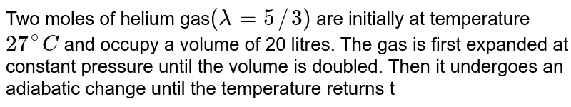 Two moles of helium gas`(lambda=5//3)` are initially at temperature `27^@C` and occupy a volume of 20 litres. The gas is first expanded at constant pressure until the volume is doubled. Then it undergoes an adiabatic change until the temperature returns to its initial value. <br> (i) Sketch the process on a p-V diagram. <br> (ii) What are the final volume and pressure of the gas? <br> (iii) What is the work done by the gas ?
