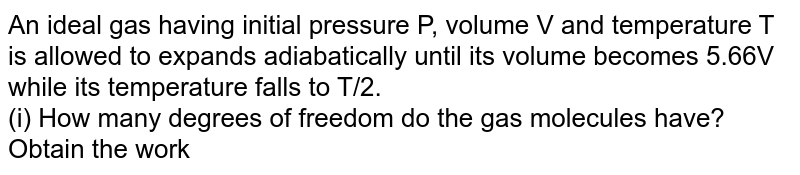 An ideal gas having initial pressure P, volume V and temperature T is allowed to expands adiabatically until its volume becomes 5.66V while its temperature falls to T/2. <br> (i) How many degrees of freedom do the gas molecules have? <br> Obtain the work done by the gas during the expansion as a function of the initial pressure P and volume V.