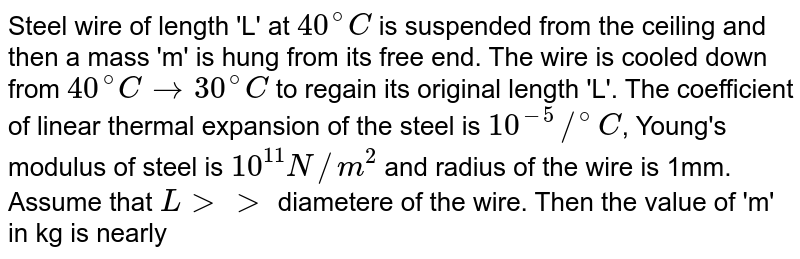 Steel wire of length 'L' at `40^@C` is suspended from the ceiling and then a mass 'm' is hung from its free end. The wire is cooled down from `40^@C to 30^@C` to regain its original length 'L'. The coefficient of linear thermal expansion of the steel is `10^-5//^@C`, Young's modulus of steel is `10^11 N//m^2` and  radius of the wire is 1mm. Assume that `L gt gt` diametere of the wire. Then the value of 'm' in kg is nearly