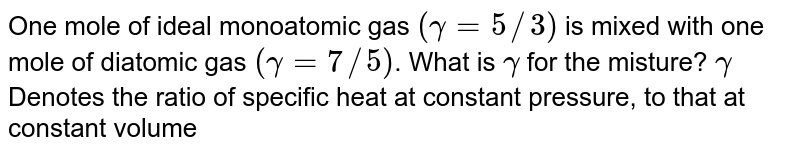 One mole of ideal monoatomic gas `(gamma=5//3)` is mixed with one mole of diatomic gas `(gamma=7//5)`. What is `gamma` for the misture? `gamma` Denotes the ratio of specific heat at constant pressure, to that at constant volume