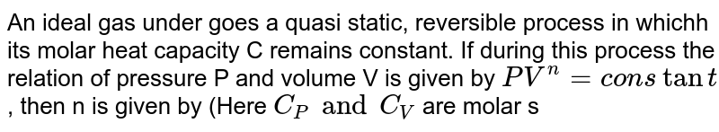 An ideal gas under goes a quasi static, reversible process in whichh its molar heat capacity C remains constant. If during this process the relation of pressure P and volume V is given by `PV^n=constant`, then n is given by (Here `C_P and C_V` are molar specific heat at constant pressur and constant volume, respectively):