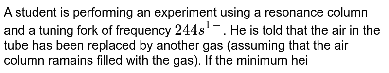 A student is performing an experiment using a resonance column and a tuning fork of frequency `244s^(1-)`. He is told  that the air in the tube has been replaced by another gas (assuming that the air column ramains filled with the gas). If the minimum height at which resonace occurs is `(0.350+- 0.005)m`, the gas in the tube is  (Useful information : `sqrt(167RT) = 640J^(1//2)mode^(-1//2)`,  <br> sqrt(140RT) = 590J^(-1//2)`. the molar masses `M` in grams are given in the options. take the values of `sqrt((10)/(M))` for each gas as given there.)