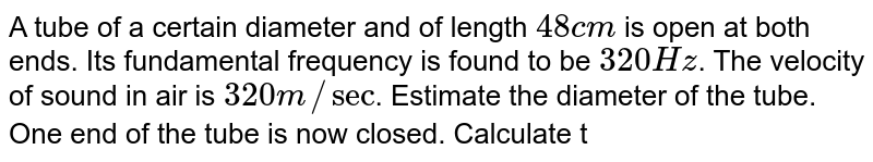 A tube of a certain diameter and of length `48cm` is open at both ends. Its fundamental frequency is found to be `320 Hz`. The velocity of sound in air is `320 m//sec`. Estimate the diameter of the tube. <br> One end of the tube is now closed. Calculate the lowest frequrncy of resonance for the tube.