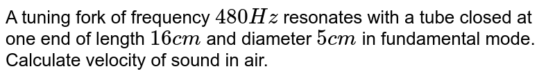 A tuning fork of frequency `480 Hz` resonates with a tube closed at one end of length `16 cm` and diameter `5cm` in fundamental mode. Calculate velocity of sound in air.
