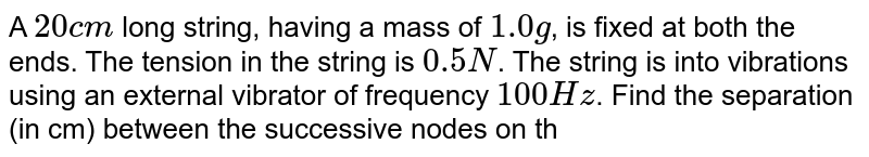 A `20 cm` long string, having a mass of `1.0g`, is fixed at both the ends. The tension in the string is `0.5 N`. The string is into vibrations using an external vibrator of frequency `100 Hz`. Find the separation (in cm) between the successive nodes on the string.