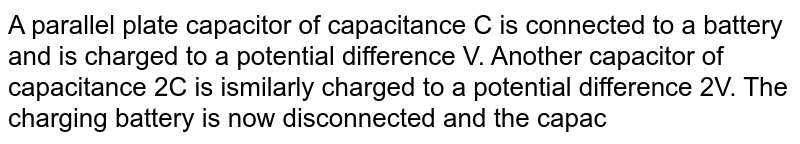 A parallel plate capacitor of capacitance C is connected to a battery and is charged to a potential difference V. Another capacitor of capacitance 2C is ismilarly charged to a potential difference 2V. The charging battery is now disconnected and the capacitors are connected in parallel to each other in such a way that the poistive terminal of one is connected to the negative terminal of the other. The final energy of the configuration is