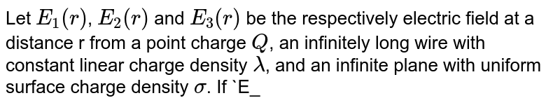 Let `E_1(r)`, `E_2(r)` and `E_3(r)` be the respectively electric field at a distance r from a point charge `Q`, an infinitely long wire with constant linear charge density `lambda`, and an infinite plane with uniform surface charge density `sigma`. If `E_1(r_0)=E_2(r_0)=E_3(r_0)` at a given distance `r_0`, then