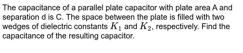 """The capacitance of a parallel plate capacitor with plate area A and separation d is C. The space between the plate is filled with two wedges of dielectric constants `K_1` and `K_2`, respectively. Find the capacitance of the resulting capacitor. <br> <img src=""""https://d10lpgp6xz60nq.cloudfront.net/physics_images/JMA_El_C12_092_Q01.png"""" width=""""80%"""">"""