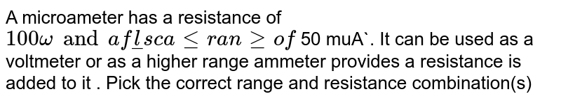A microameter has a resistance of `100 omega and a full scale range of ` 50 muA`. It can be used as a voltmeter or as a higher  range ammeter provides a resistance is added to it . Pick the correct range and resistance combination(s)
