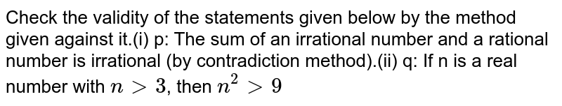 """Check the validity of the statements given below by the method   given against it. (i) p: The sum of an   irrational number and a rational number is irrational (by contradiction   method). (ii) q: If n is a real   number with `n"""" """">"""" """"3` , then `n^2>9"""