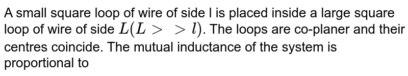 A small square loop of wire of side l is placed inside a large square loop of wire of side `L(Lgtgtl)`. The loops are co-planer and their centres coincide. The mutual inductance of the system is proportional to