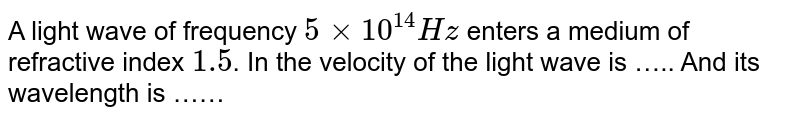 A light wave of frequency `5xx10^14 Hz` enters a medium of refractive index `1.5`. In the velocity of the light wave is ….. And its wavelength is ……