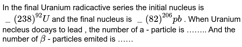 In the final Uranium radicactive series the initial nucleus is ` _(238)^(92) U `  and the final nucleus is ` _(82)^(206) pb` . When Uranium necleus docays to lead , the number of a - particle is …….. And the number of `beta` - particles emited is ……