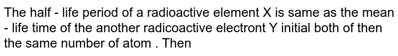 The half - life  period of a radioactive element X is same as the mean - life time of the another radicoactive electront Y initial both of then the same number of atom . Then