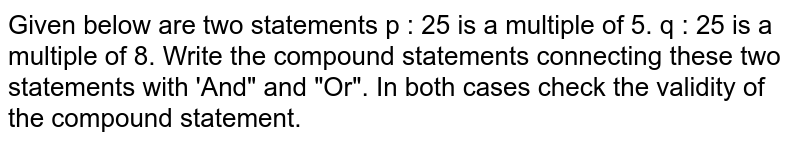 """Given below are two statements p : 25 is a multiple of   5. q : 25 is a multiple of   8. Write the compound statements connecting these two statements with   'And"""" and """"Or"""". In both cases check the validity of the   compound statement."""