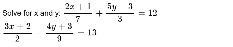 Solve for x and y:  `(2x+1)/7+(5y-3)/3 = 12` `(3x+2)/2-(4y+3)/9=13`