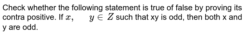 """Check whether the following   statement is true of false by proving its contra positive. If `x ,` `"""" """"y  in  Z` such   that xy is odd, then both x and y are odd."""