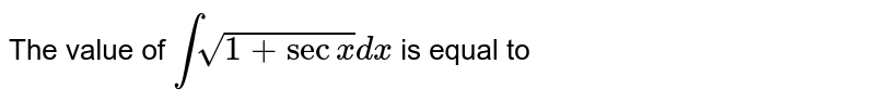 The value of `intsqrt(1+sec x)dx` is equal to