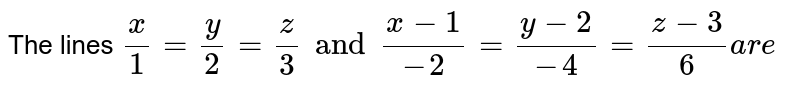 The lines `x/1=y/2=z/3 and (x-1)/(-2)=(y-2)/(-4)=(z-3)/(6)are`