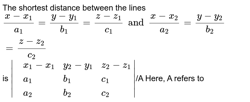 The shortest distance between the lines `(x-x_(1))/(a_(1)) =(y-y_(1))/(b_(1))=(z-z_(1))/(c_(1)) and (x-x_(2))/(a_(2))=(y-y_(2))/(b_(2))=(z-z_(2))/(c_(2))` is `|{:(,x_(1)-x_(1),y_(2)-y_(1),z_(2)-z_(1)),(,a_(1),b_(1),c_(1)),(,a_(2),b_(2),c_(2)):}|` <br> Here, A refers to