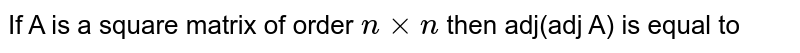 If A is a square matrix of order `n xx n` then adj(adj A) is equal to