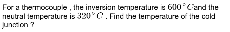 For a thermocouple , the inversion temperature is `600^(@)C`and the neutral  temperature is `320^(@)C` . Find the temperature of the cold junction ?
