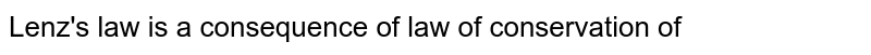 Lenz's  law  is  a consequence  of law  of   conservation of